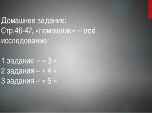 Домашнее задание: Стр.46-47, «помощник» – моё исследование: 1 задание – « 3 »