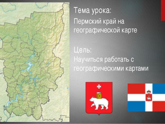 Тема урока: Пермский край на географической карте Цель: Научиться работать с...