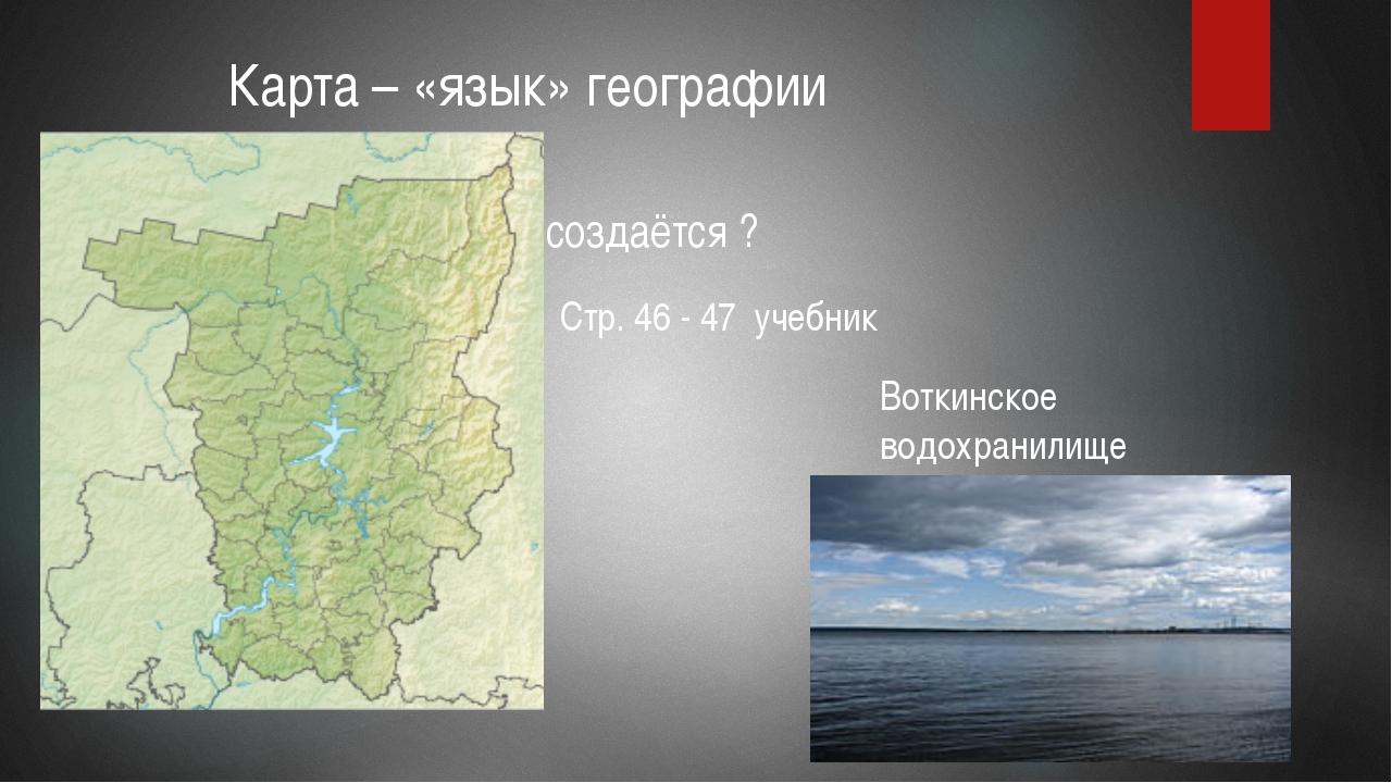 Карта – «язык» географии Как создаётся ? Стр. 46 - 47 учебник Воткинское вод...