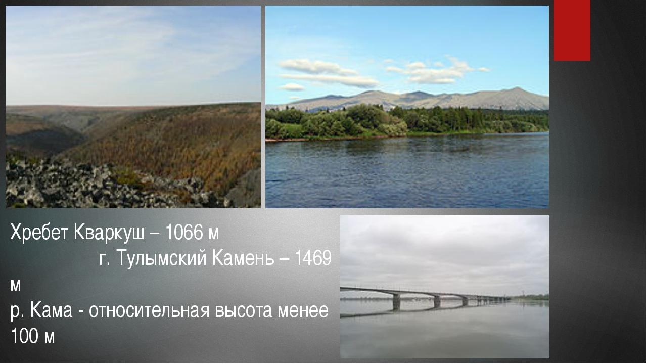 Хребет Кваркуш – 1066 м г. Тулымский Камень – 1469 м р. Кама - относительная...