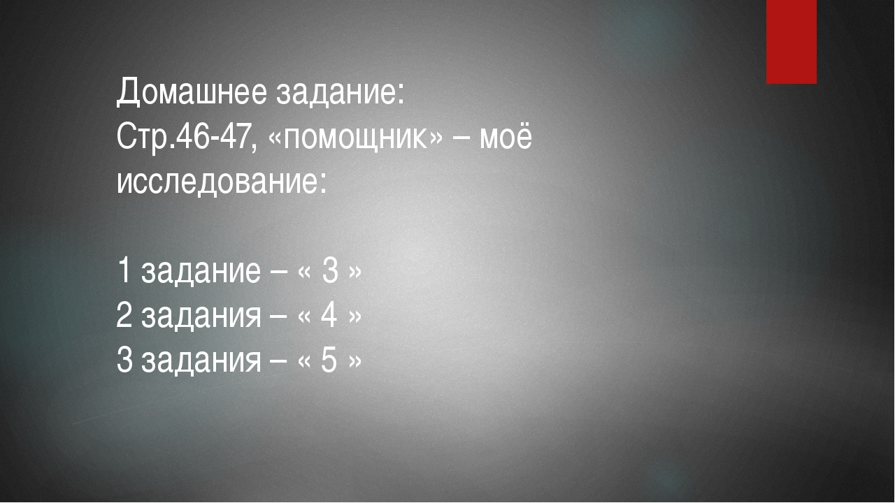 Домашнее задание: Стр.46-47, «помощник» – моё исследование: 1 задание – « 3 »...