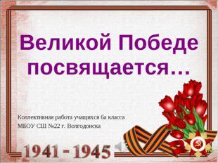 Коллективная работа учащихся 6а класса МБОУ СШ №22 г. Волгодонска Великой Поб