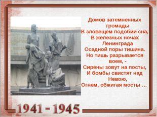 Домов затемненных громады В зловещем подобии сна, В железных ночах Ленинграда