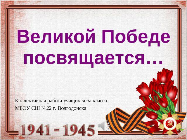 Коллективная работа учащихся 6а класса МБОУ СШ №22 г. Волгодонска Великой Поб...