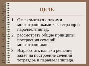 ЦЕЛЬ: Ознакомиться с такими многогранниками как тетраэдр и параллелепипед. ра