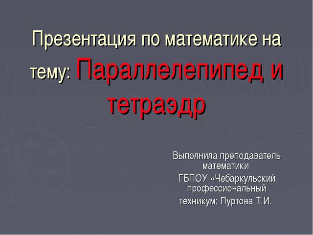 Презентация по математике на тему: Параллелепипед и тетраэдр Выполнила препод...