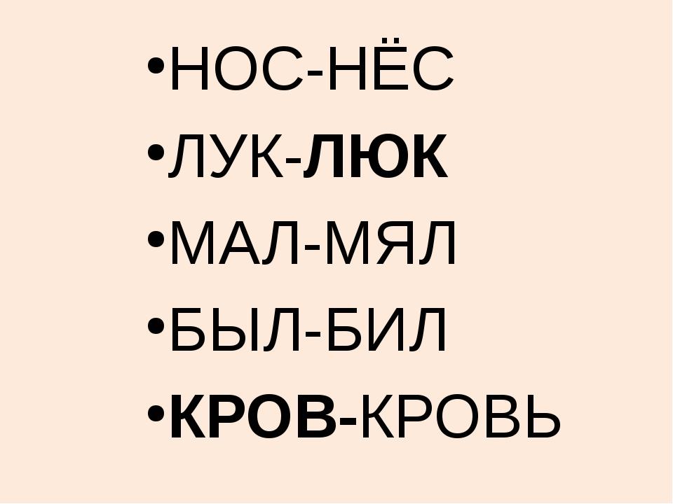 НОС-НЁС ЛУК-ЛЮК МАЛ-МЯЛ БЫЛ-БИЛ КРОВ-КРОВЬ