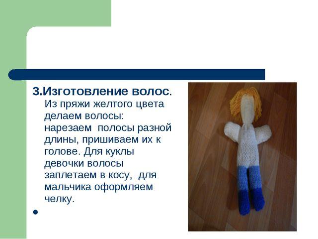 3.Изготовление волос. Из пряжи желтого цвета делаем волосы: нарезаем полосы р...