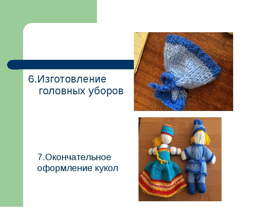 6.Изготовление головных уборов 7.Окончательное оформление кукол