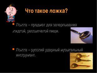 Что такое ложка? Ложка – предмет для зачерпывания жидкой, рассыпчатой пищи. Л
