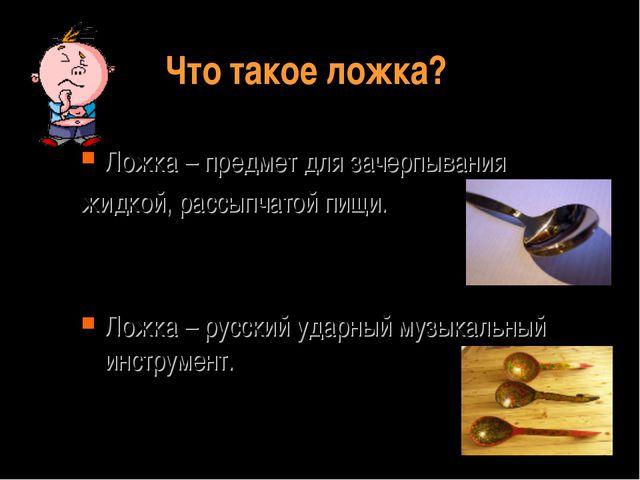Что такое ложка? Ложка – предмет для зачерпывания жидкой, рассыпчатой пищи. Л...