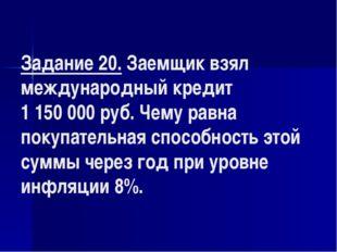 Задание 20. Заемщик взял международный кредит 1 150000 руб. Чему равна покуп