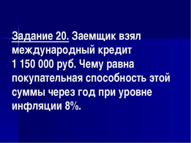 Задание 20. Заемщик взял международный кредит 1 150000 руб. Чему равна покуп...