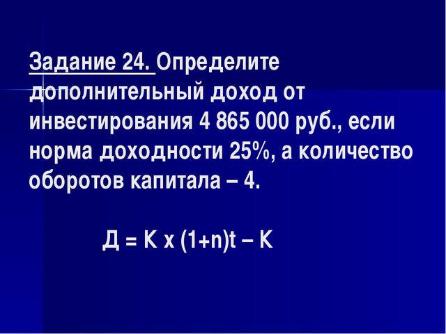 Задание 24. Определите дополнительный доход от инвестирования 4 865 000 руб....