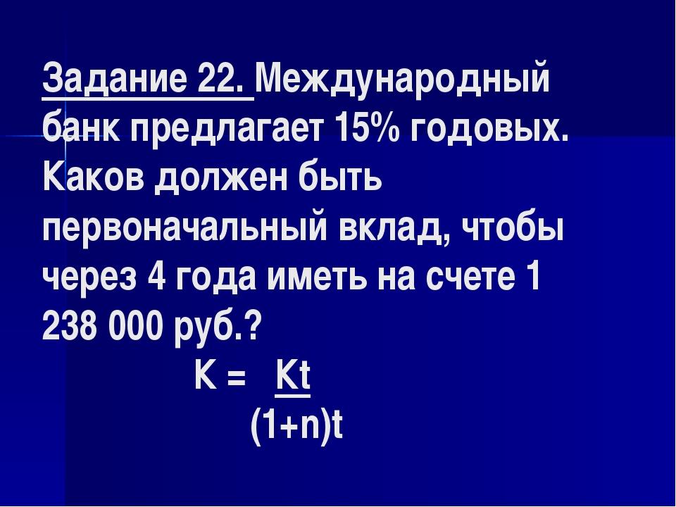 Задание 22. Международный банк предлагает 15% годовых. Каков должен быть перв...