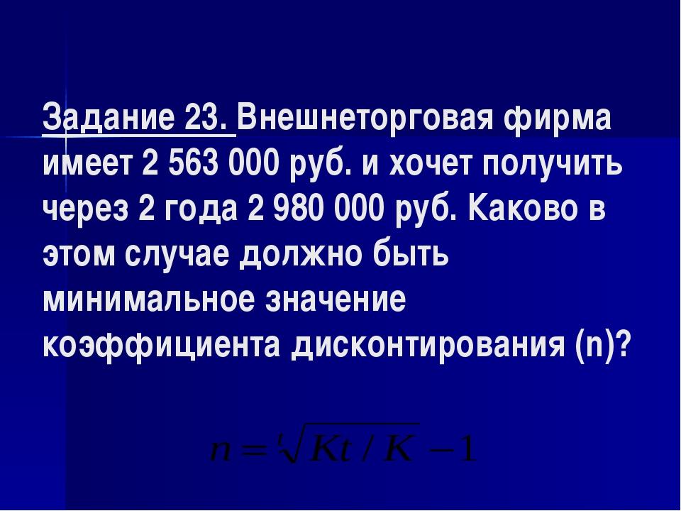 Задание 23. Внешнеторговая фирма имеет 2 563000 руб. и хочет получить через...
