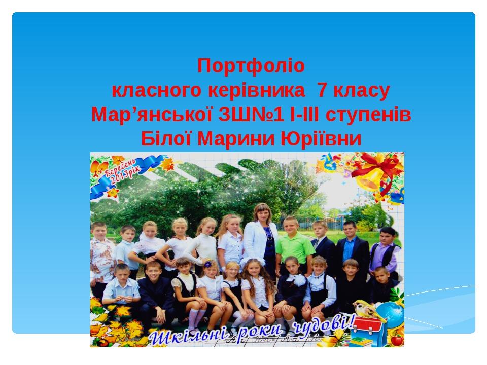 Портфоліо класного керівника 7 класу Мар'янської ЗШ№1 І-ІІІ ступенів Білої Ма...