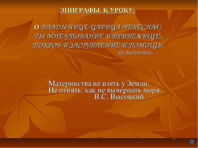 ЭПИГРАФЫ К УРОКУ: О ВЛАДЫЧИЦЕ ЦАРИЦА НЕБЕСНАЯ! ТЫ МНЕ УПОВАНИЕ И ПРИБЕЖИЩЕ,...