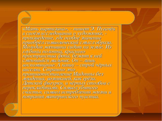 «Мать партизана», - пишет Э. Пугачёв в своём исследовании о художнике, - прои...