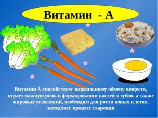 Витамин - А Витамин А способствует нормальному обмену веществ, играет важную