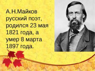 А.Н.Майков русский поэт, родился 23 мая 1821 года, а умер 8 марта 1897 года.