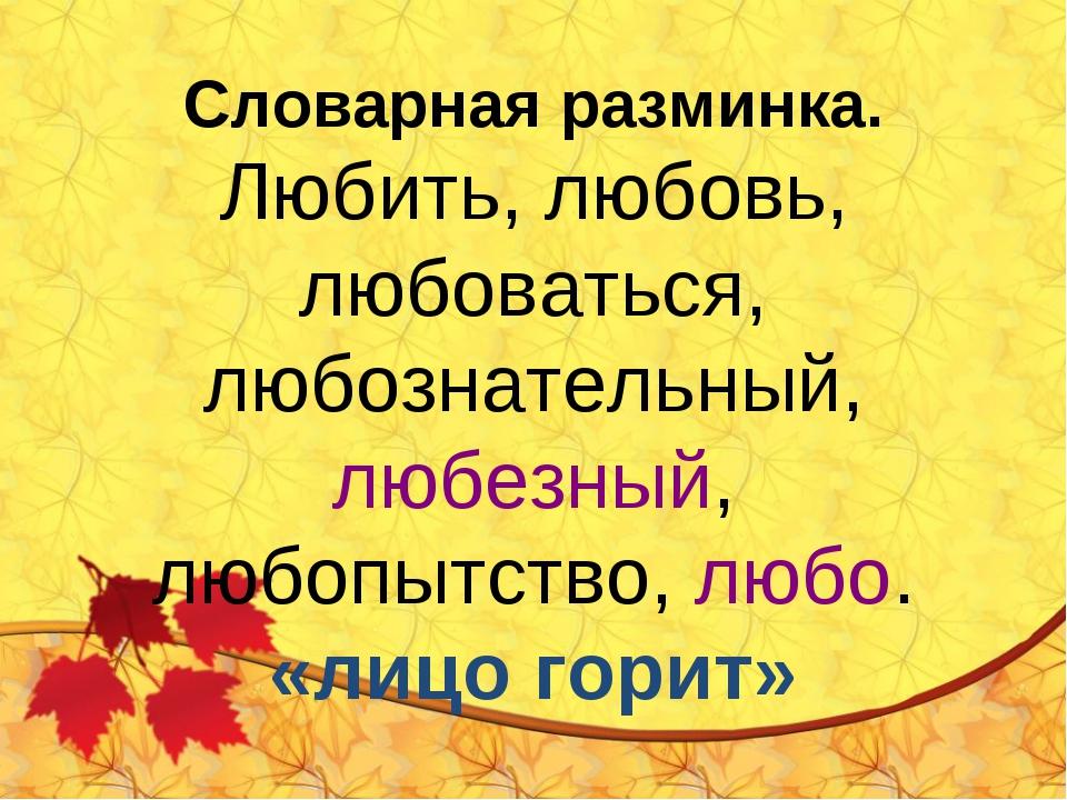 Словарная разминка. Любить, любовь, любоваться, любознательный, любезный, люб...