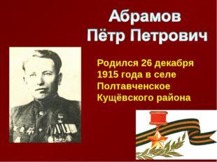 Родился 26 декабря 1915 года в селе Полтавченское Кущёвского района