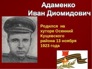 Родился на хуторе Осенний Кущевского района 13 ноября 1923 года
