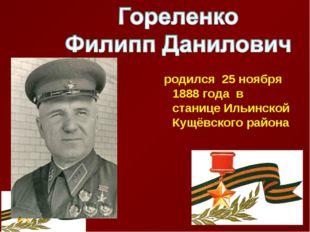 родился 25 ноября 1888 года в станице Ильинской Кущёвского района