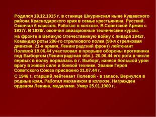 Родился 18.12.1915 г. в станице Шкуринская ныне Кущевского района Краснодарс