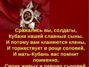 . Сражались вы, солдаты, Кубани нашей славные сыны. И потому вам кланяются к