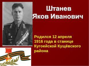 Родился 12 апреля 1916 года в станице Кугоейской Кущёвского района