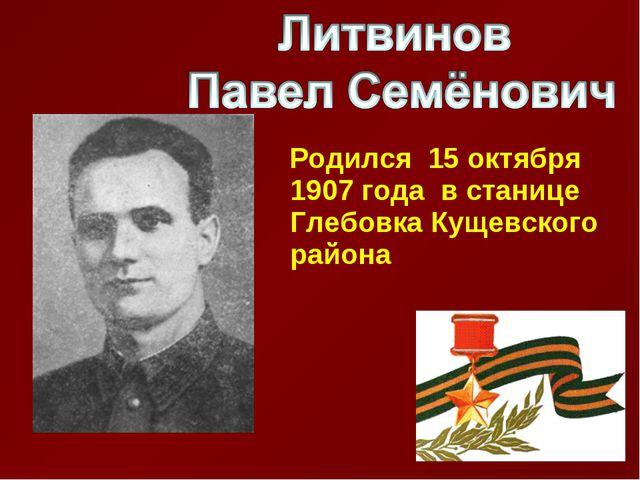 Родился 15 октября 1907 года в станице Глебовка Кущевского района