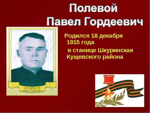 Родился 18 декабря 1915 года в станице Шкуринская Кущевского района