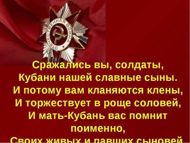 . Сражались вы, солдаты, Кубани нашей славные сыны. И потому вам кланяются к...