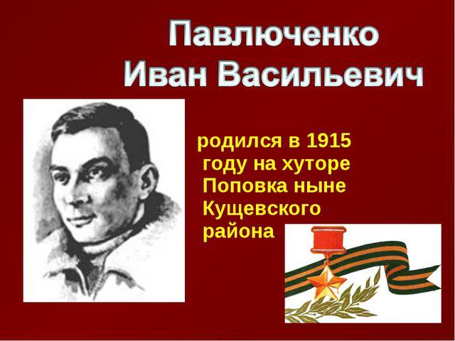 родился в 1915 году на хуторе Поповка ныне Кущевского района