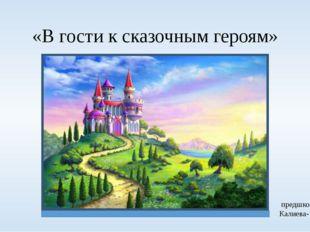 «В гости к сказочным героям» Подготовила: Воспитатель предшкольного класса Ка