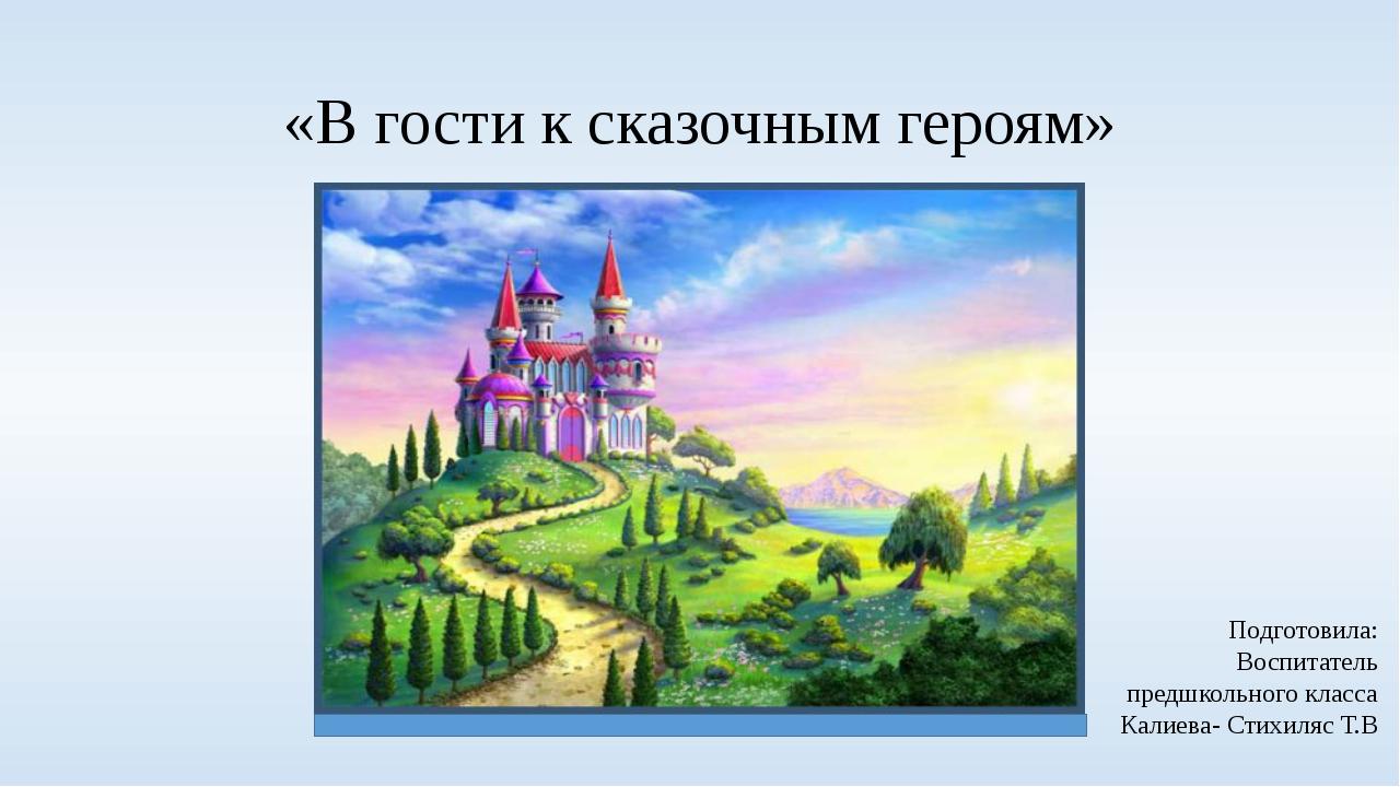 «В гости к сказочным героям» Подготовила: Воспитатель предшкольного класса Ка...