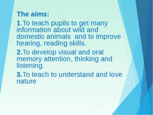The aims: 1.To teach pupils to get many information about wild and domestic a