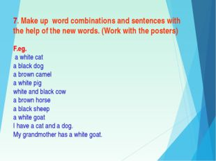 7. Make up word combinations and sentences with the help of the new words. (W