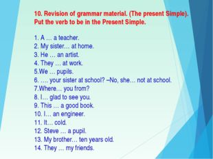 10. Revision of grammar material. (The present Simple). Put the verb to be in