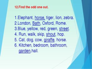 12.Find the odd one out. 1.Elephant, horse, tiger, lion, zebra. 2.London, B