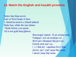13. Match the English and Kazakh proverbs Better late than never. East or Wes