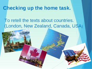 Checking up the home task. To retell the texts about countries. (London, New