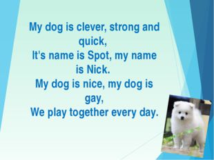 My dog is clever, strong and quick, It's name is Spot, my name is Nick. My d