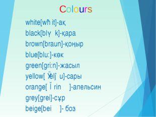 white[wɑit]-ақ black[blǽk]-қара brown[braun]-қоңыр blue[blu:]-көк green[gri:n