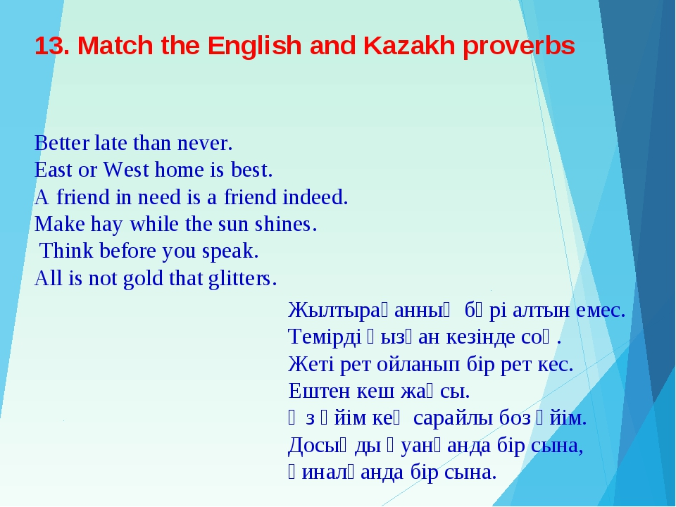 13. Match the English and Kazakh proverbs Better late than never. East or Wes...