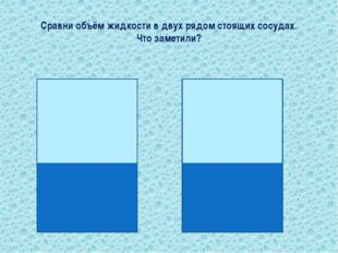 Сравни объём жидкости в двух рядом стоящих сосудах. Что заметили?