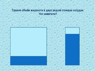 Сравни объём жидкости в двух рядом стоящих сосудах. Что заметили? Вопрос № 11