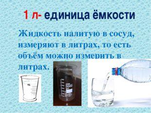 1 л- единица ёмкости Жидкость налитую в сосуд, измеряют в литрах, то есть объ